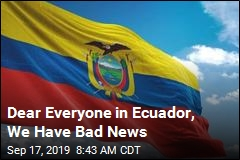 Dear Everyone in Ecuador, We Have Bad News