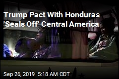 Trump Pact With Honduras 'Seals Off' Central America