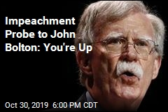 Impeachment Probe to John Bolton: You're Up