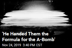 'He Handed Them the Formula for the A-Bomb'