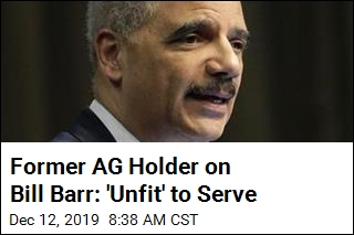 Former AG Holder on Bill Barr: 'Unfit' to Serve
