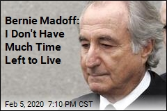 Bernie Madoff: I Don't Have Much Time Left to Live