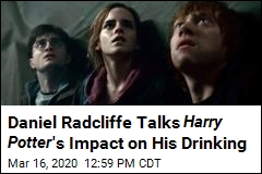 Daniel Radcliffe Talks Harry Potter 's Impact on His Drinking