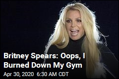 Britney Spears: Oops, I Burned Down My Gym
