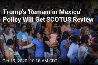 Trump's 'Remain in Mexico' Policy Will Get SCOTUS Review