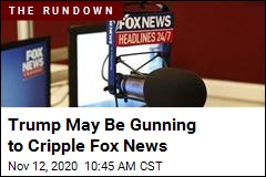 Trump May Be Gunning to Cripple Fox News