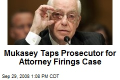 Mukasey Taps Prosecutor for Attorney Firings Case
