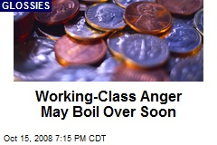Working-Class Anger May Boil Over Soon