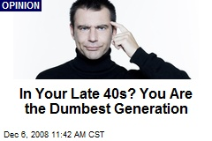 In Your Late 40s? You Are the Dumbest Generation
