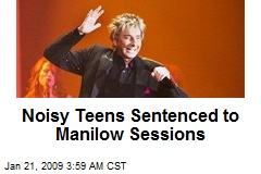Noisy Teens Sentenced to Manilow Sessions