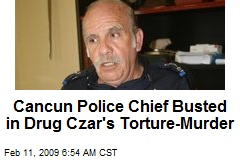 Cancun Police Chief Busted in Drug Czar's Torture-Murder