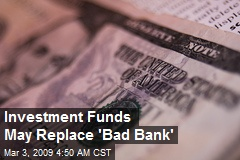Investment Funds May Replace 'Bad Bank'