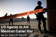 US Agents to Aid Mexican Cartel War