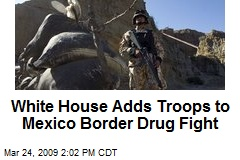 White House Adds Troops to Mexico Border Drug Fight