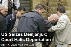 US Seizes Demjanjuk; Court Halts Deportation