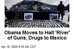 Obama Moves to Halt 'River' of Guns, Drugs to Mexico
