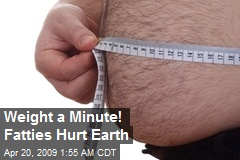 Weight a Minute! Fatties Hurt Earth