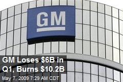 GM Loses $6B in Q1, Burns $10.2B