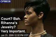 Court? Bah. Rihanna's Jewelry? Very Important.