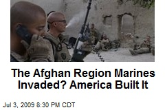 The Afghan Region Marines Invaded? America Built It