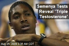 Semenya Tests Reveal 'Triple Testosterone'