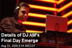 Details of DJ AM's Final Day Emerge