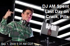 DJ AM Spent Last Day on Crack, Pills
