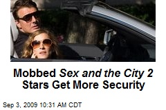 Mobbed Sex and the City 2 Stars Get More Security