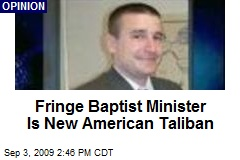 Fringe Baptist Minister Is New American Taliban