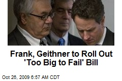 Frank, Geithner to Roll Out 'Too Big to Fail' Bill