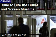 Time to Bite the Bullet and Screen Muslims