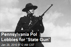 Pennsylvania Pol Lobbies for 'State Gun'