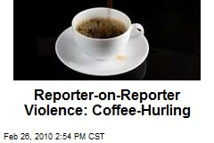 Reporter-on-Reporter Violence: Coffee-Hurling