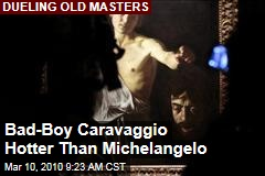 Bad-Boy Caravaggio Hotter Than Michelangelo