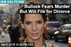 Bullock Fears Murder But Will File for Divorce