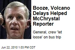 Booze, Volcano Delays Helped McChrystal Reporter